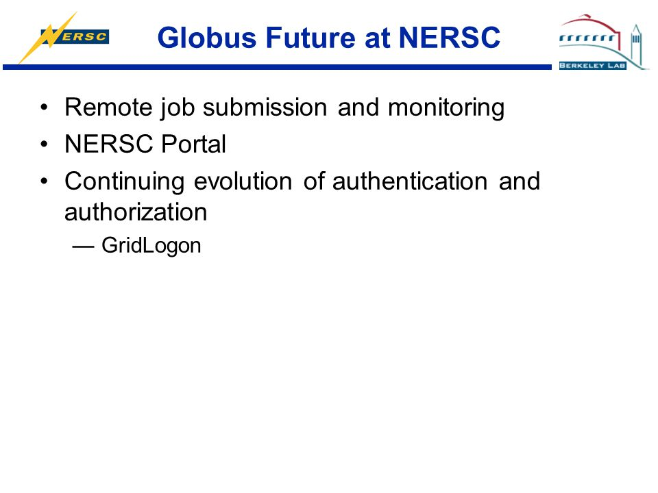 Globus Future at NERSC Remote job submission and monitoring NERSC Portal Continuing evolution of authentication and authorization —GridLogon