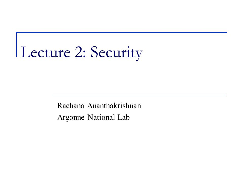 Lecture 2: Security Rachana Ananthakrishnan Argonne National Lab