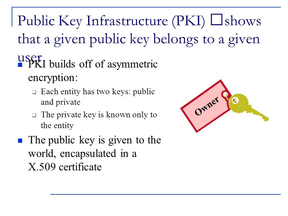 Public Key Infrastructure (PKI) shows that a given public key belongs to a given user PKI builds off of asymmetric encryption:  Each entity has two keys: public and private  The private key is known only to the entity The public key is given to the world, encapsulated in a X.509 certificate Owner