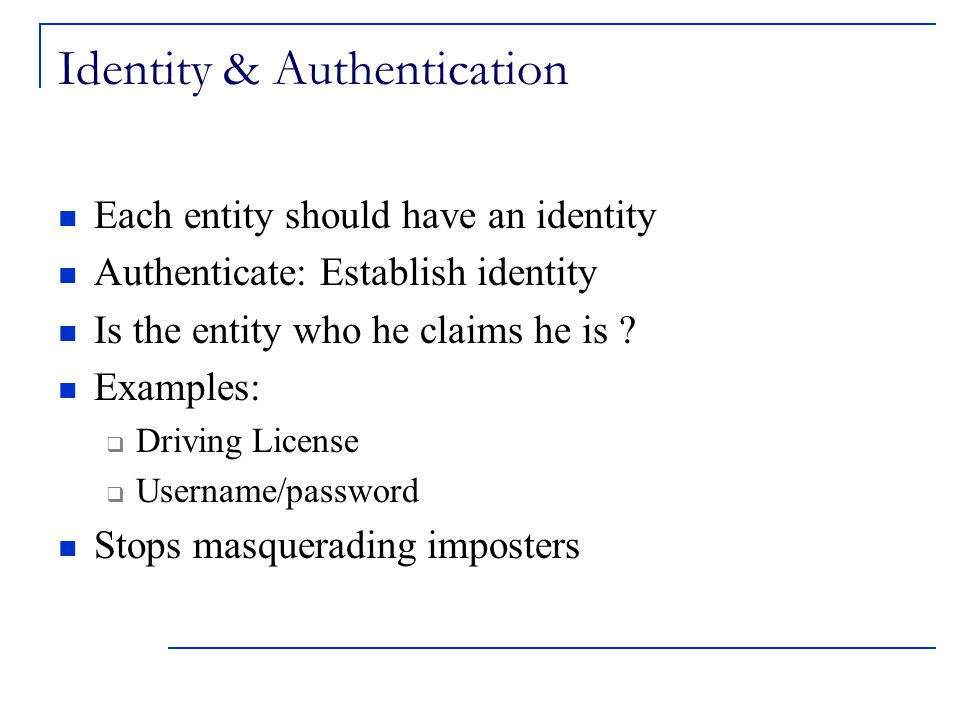 Identity & Authentication Each entity should have an identity Authenticate: Establish identity Is the entity who he claims he is .