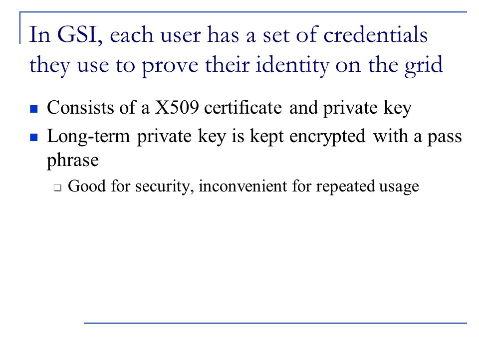 In GSI, each user has a set of credentials they use to prove their identity on the grid Consists of a X509 certificate and private key Long-term private key is kept encrypted with a pass phrase  Good for security, inconvenient for repeated usage