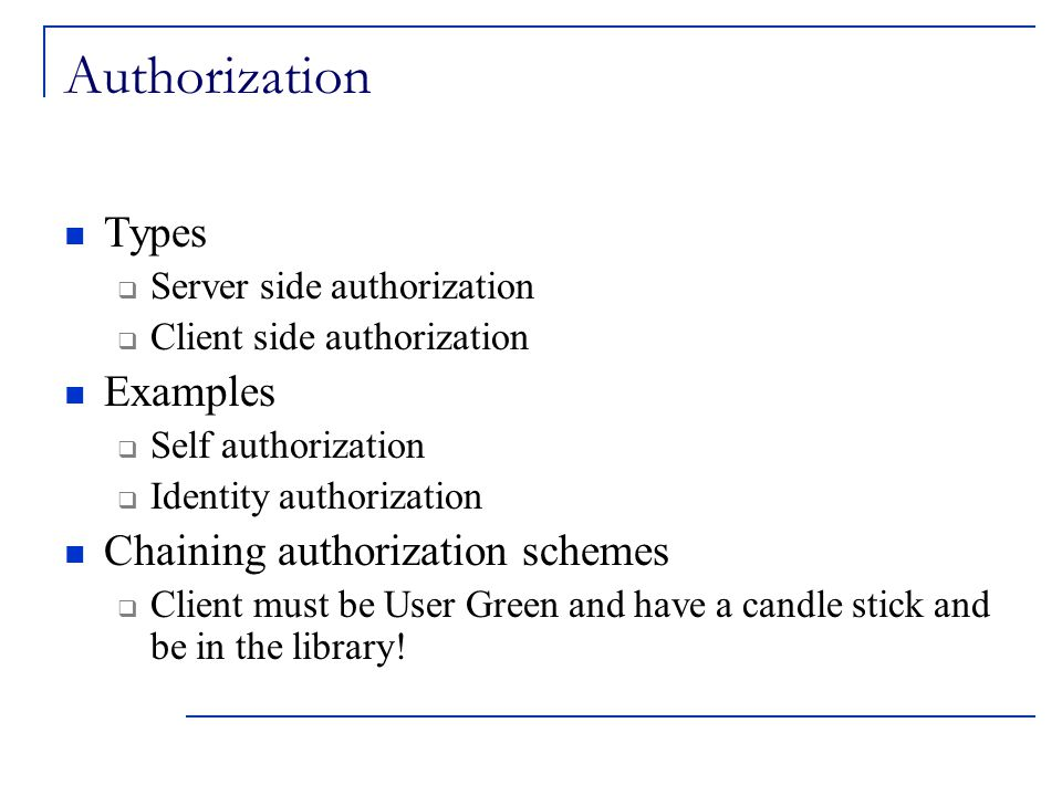 Authorization Types  Server side authorization  Client side authorization Examples  Self authorization  Identity authorization Chaining authorization schemes  Client must be User Green and have a candle stick and be in the library!
