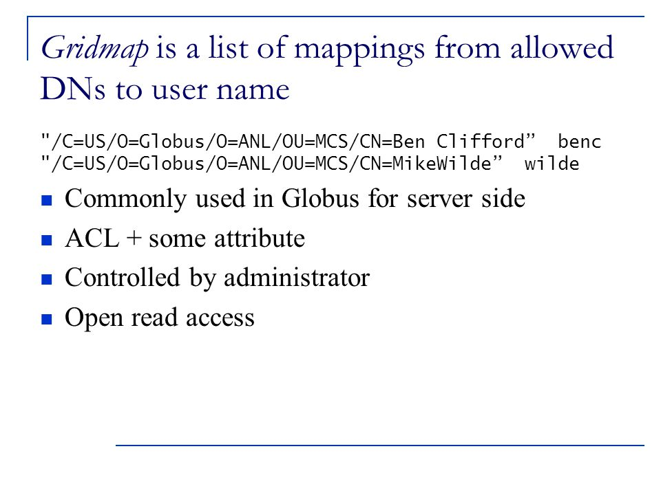 Gridmap is a list of mappings from allowed DNs to user name /C=US/O=Globus/O=ANL/OU=MCS/CN=Ben Clifford benc /C=US/O=Globus/O=ANL/OU=MCS/CN=MikeWilde wilde Commonly used in Globus for server side ACL + some attribute Controlled by administrator Open read access