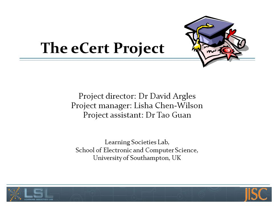 The eCert Project Project director: Dr David Argles Project manager: Lisha Chen-Wilson Project assistant: Dr Tao Guan Learning Societies Lab, School o
