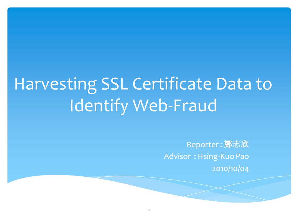 Harvesting SSL Certificate Data to Identify Web-Fraud Reporter : 鄭志欣 Advisor : Hsing-Kuo Pao 2010/10/04 1
