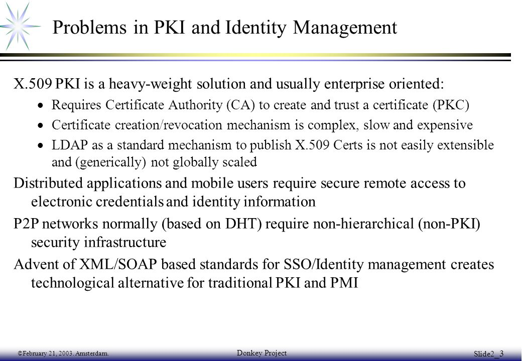©February 21, 2003. Amsterdam. Donkey Project Slide2 _3 Problems in PKI and Identity Management X.509 PKI is a heavy-weight solution and usually enter