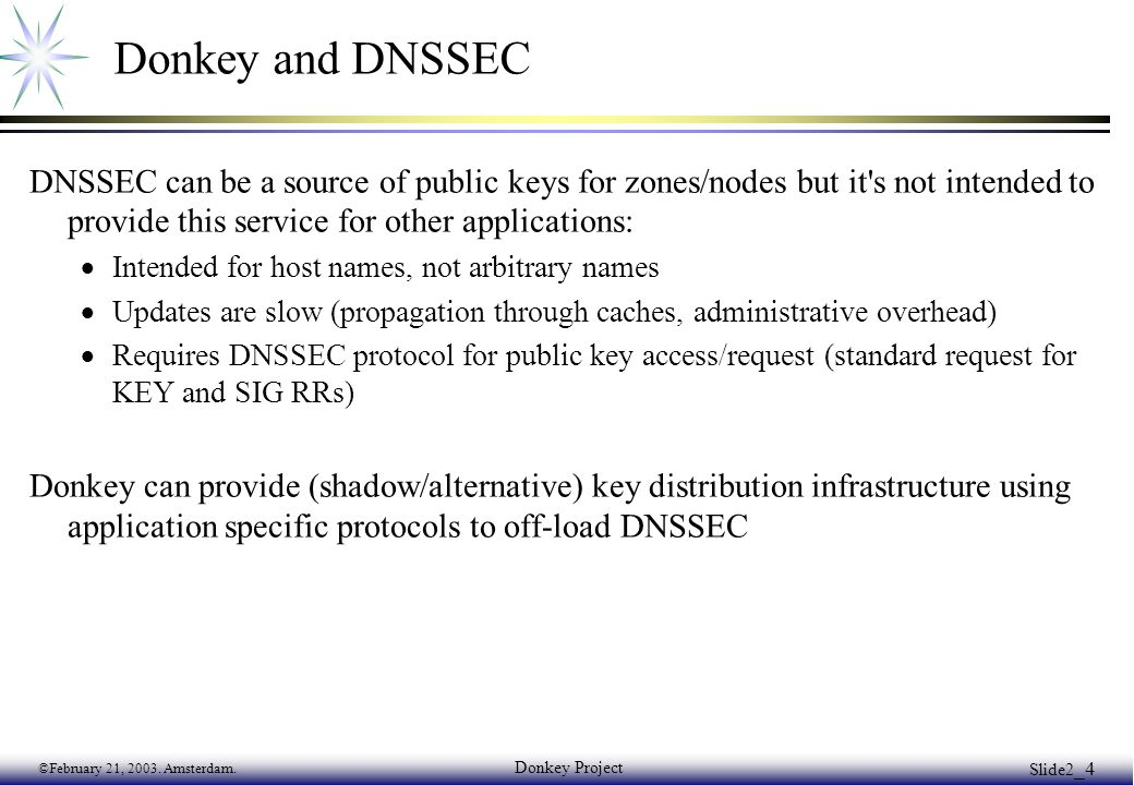 ©February 21, 2003. Amsterdam. Donkey Project Slide2 _4 Donkey and DNSSEC DNSSEC can be a source of public keys for zones/nodes but it's not intended