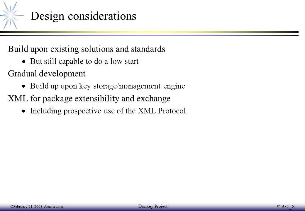 ©February 21, 2003. Amsterdam. Donkey Project Slide2 _8 Design considerations Build upon existing solutions and standards  But still capable to do a