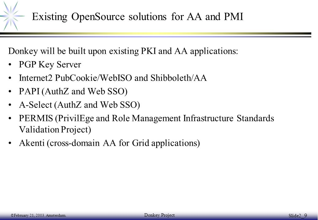 ©February 21, 2003. Amsterdam. Donkey Project Slide2 _9 Existing OpenSource solutions for AA and PMI Donkey will be built upon existing PKI and AA app