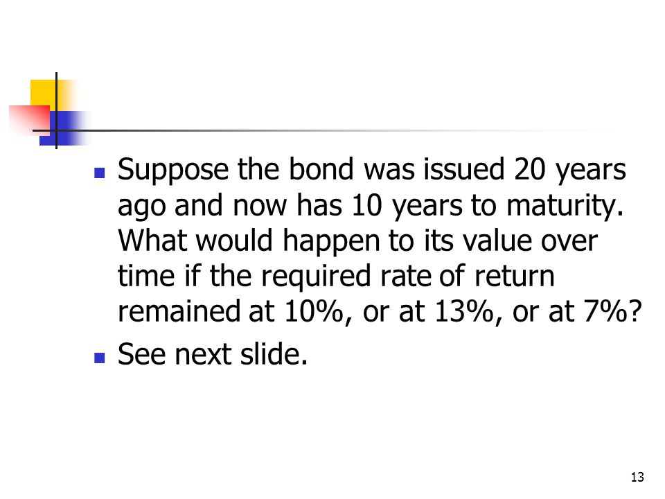 13 Suppose the bond was issued 20 years ago and now has 10 years to maturity.