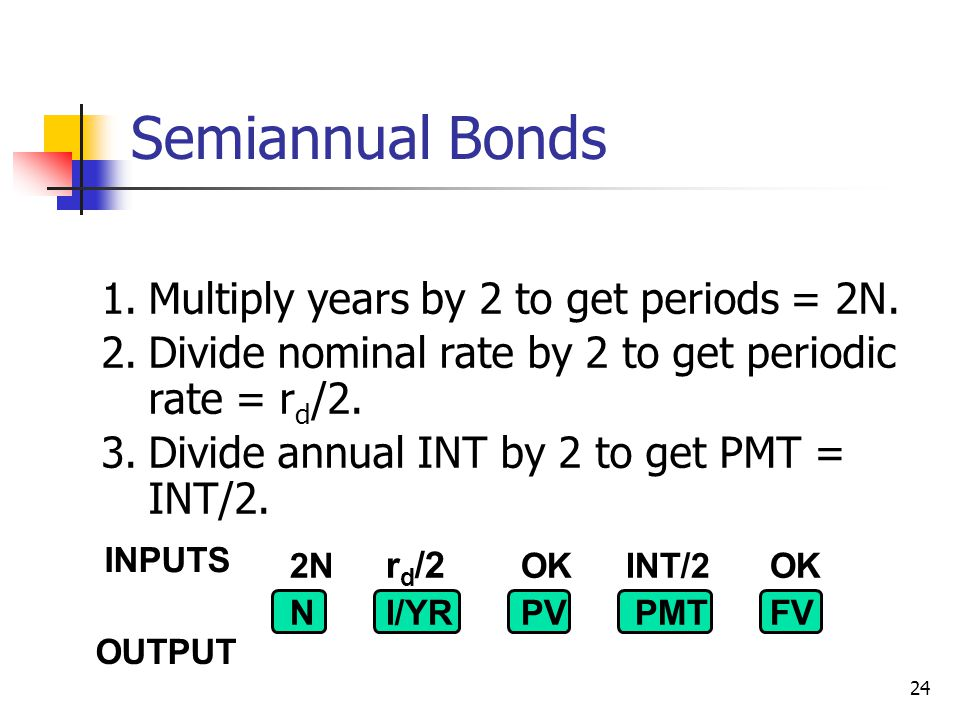 24 Semiannual Bonds 1.Multiply years by 2 to get periods = 2N.