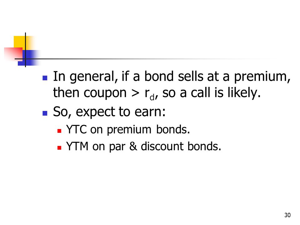 30 In general, if a bond sells at a premium, then coupon > r d, so a call is likely.