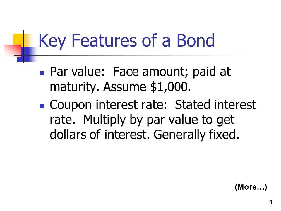 4 Key Features of a Bond Par value: Face amount; paid at maturity.
