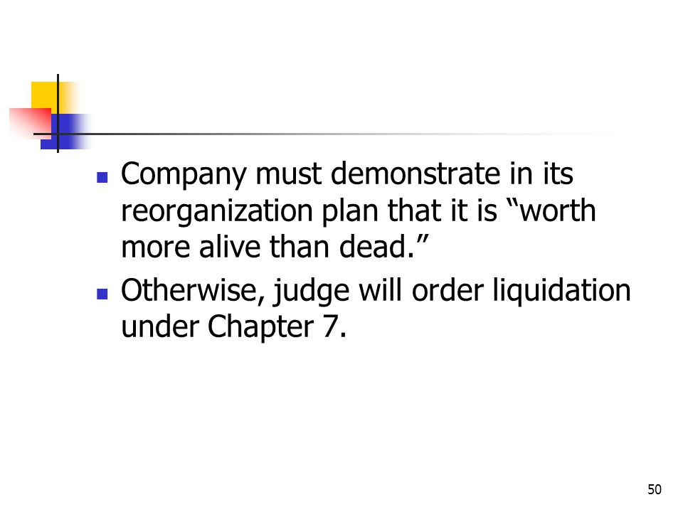 50 Company must demonstrate in its reorganization plan that it is worth more alive than dead. Otherwise, judge will order liquidation under Chapter 7.