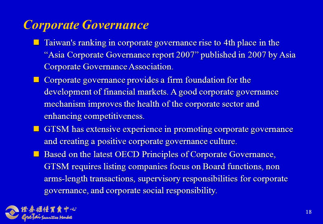 18 Corporate Governance Taiwan s ranking in corporate governance rise to 4th place in the Asia Corporate Governance report 2007 published in 2007 by Asia Corporate Governance Association.