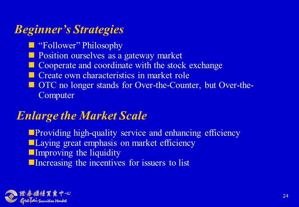 24 Beginner's Strategies Follower Philosophy Position ourselves as a gateway market Cooperate and coordinate with the stock exchange Create own characteristics in market role OTC no longer stands for Over-the-Counter, but Over-the- Computer Enlarge the Market Scale Providing high-quality service and enhancing efficiency Laying great emphasis on market efficiency Improving the liquidity Increasing the incentives for issuers to list