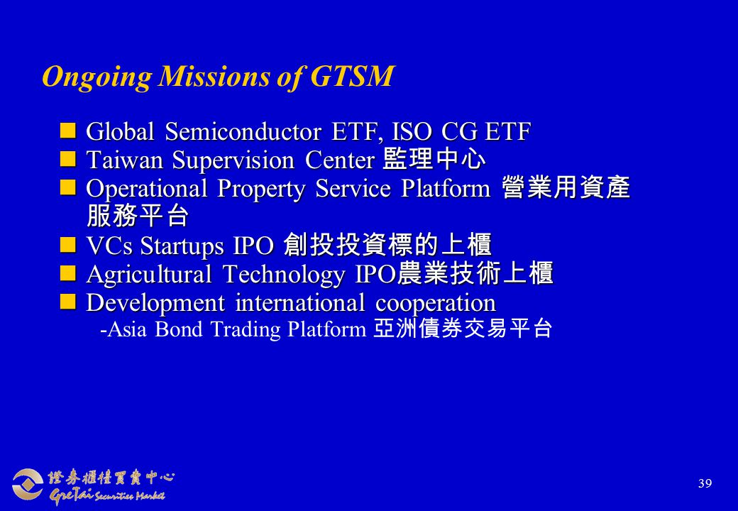 39 Ongoing Missions of GTSM Global Semiconductor ETF, ISO CG ETF Global Semiconductor ETF, ISO CG ETF Taiwan Supervision Center 監理中心 Taiwan Supervision Center 監理中心 Operational Property Service Platform 營業用資產 服務平台 Operational Property Service Platform 營業用資產 服務平台 VCs Startups IPO 創投投資標的上櫃 VCs Startups IPO 創投投資標的上櫃 Agricultural Technology IPO 農業技術上櫃 Agricultural Technology IPO 農業技術上櫃 Development international cooperation Development international cooperation -Asia Bond Trading Platform 亞洲債券交易平台