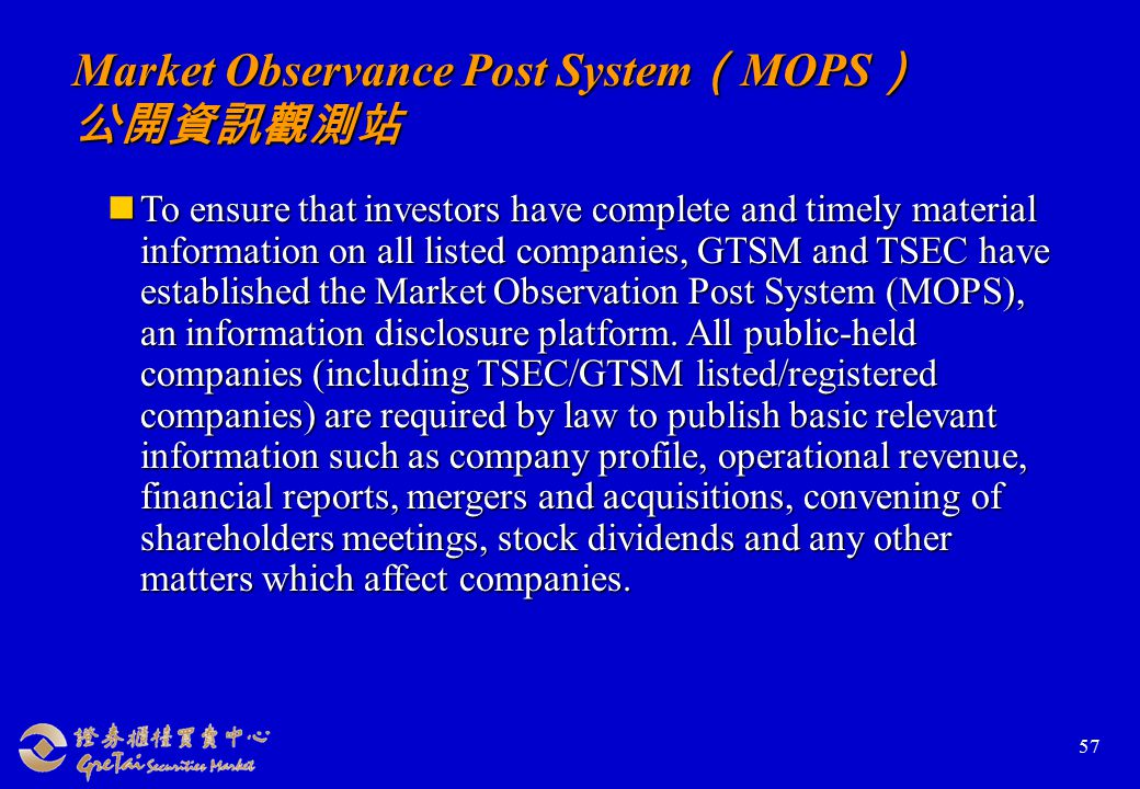 57 Market Observance Post System ( MOPS ) 公開資訊觀測站 To ensure that investors have complete and timely material information on all listed companies, GTSM and TSEC have established the Market Observation Post System (MOPS), an information disclosure platform.