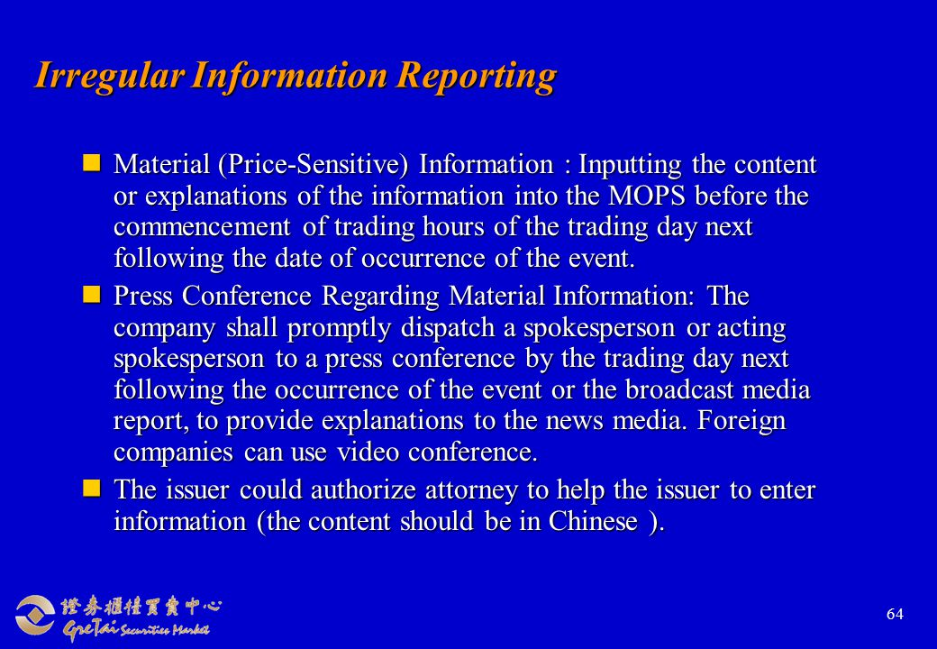 64 Irregular Information Reporting Material (Price-Sensitive) Information : Inputting the content or explanations of the information into the MOPS before the commencement of trading hours of the trading day next following the date of occurrence of the event.