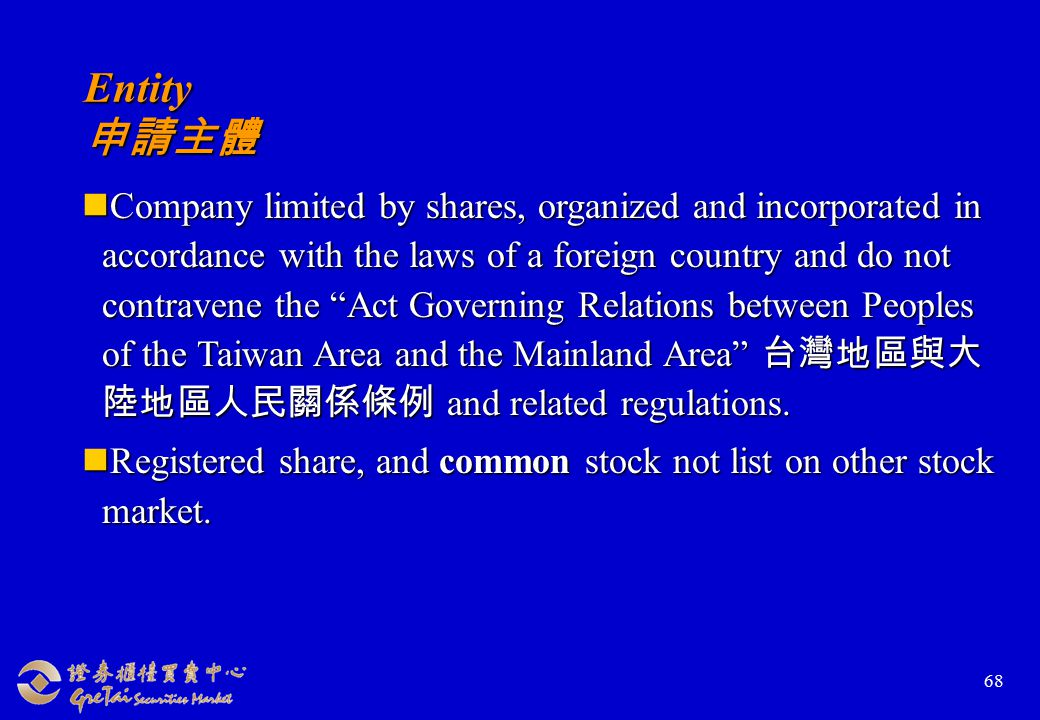 68 Entity 申請主體 Company limited by shares, organized and incorporated in accordance with the laws of a foreign country and do not contravene the Act Governing Relations between Peoples of the Taiwan Area and the Mainland Area 台灣地區與大 陸地區人民關係條例 and related regulations.