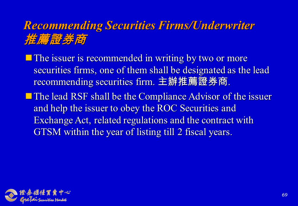 69 Recommending Securities Firms/Underwriter 推薦證券商 The issuer is recommended in writing by two or more securities firms, one of them shall be designated as the lead recommending securities firm.