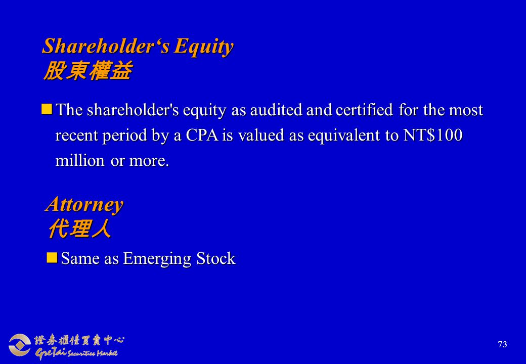 73 Shareholder's Equity 股東權益 The shareholder s equity as audited and certified for the most recent period by a CPA is valued as equivalent to NT$100 million or more.