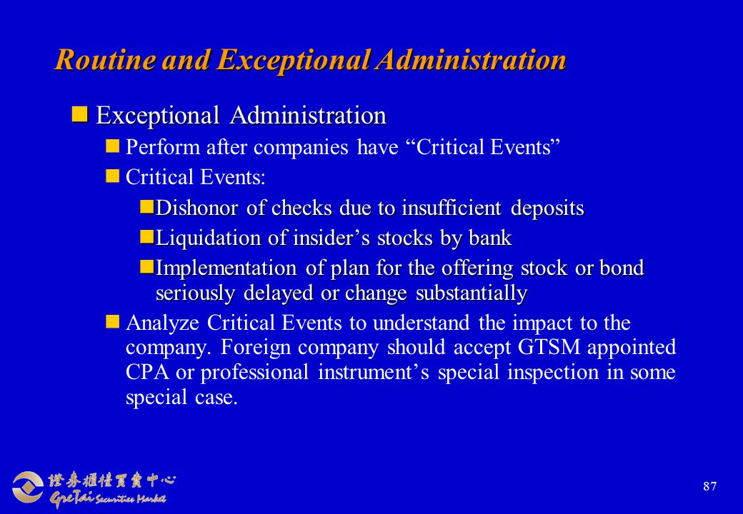 87 Routine and Exceptional Administration Exceptional Administration Exceptional Administration Perform after companies have Critical Events Critical Events: Dishonor of checks due to insufficient deposits Dishonor of checks due to insufficient deposits Liquidation of insider's stocks by bank Liquidation of insider's stocks by bank Implementation of plan for the offering stock or bond seriously delayed or change substantially Implementation of plan for the offering stock or bond seriously delayed or change substantially Analyze Critical Events to understand the impact to the company.