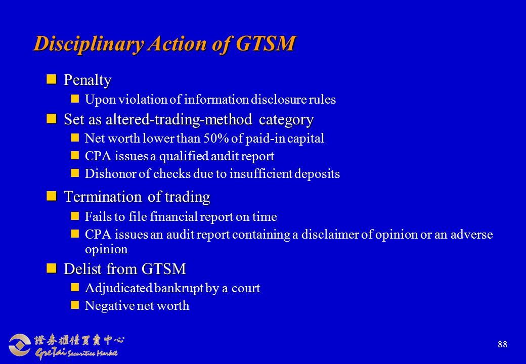 88 Disciplinary Action of GTSM Penalty Penalty Upon violation of information disclosure rules Set as altered-trading-method category Set as altered-trading-method category Net worth lower than 50% of paid-in capital CPA issues a qualified audit report Dishonor of checks due to insufficient deposits Termination of trading Termination of trading Fails to file financial report on time CPA issues an audit report containing a disclaimer of opinion or an adverse opinion Delist from GTSM Delist from GTSM Adjudicated bankrupt by a court Negative net worth