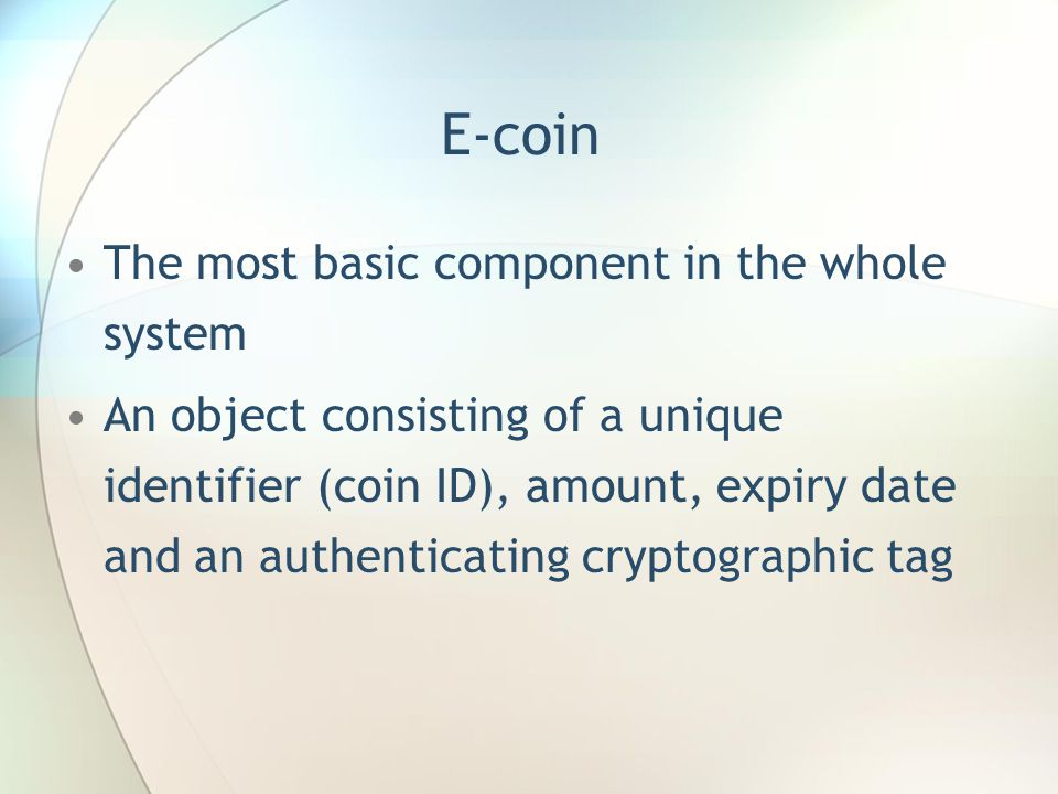 E-coin The most basic component in the whole system An object consisting of a unique identifier (coin ID), amount, expiry date and an authenticating cryptographic tag