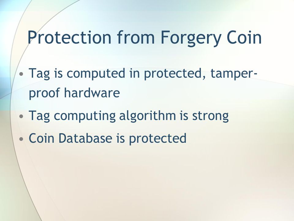 Protection from Forgery Coin Tag is computed in protected, tamper- proof hardware Tag computing algorithm is strong Coin Database is protected