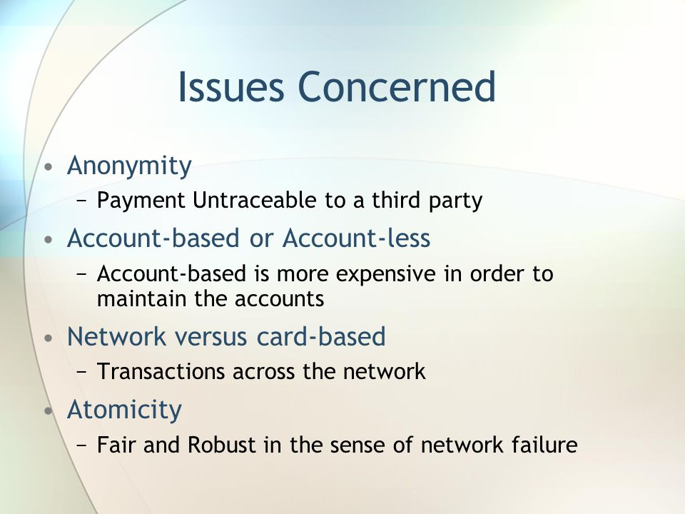 Issues Concerned Anonymity −Payment Untraceable to a third party Account-based or Account-less −Account-based is more expensive in order to maintain the accounts Network versus card-based −Transactions across the network Atomicity −Fair and Robust in the sense of network failure