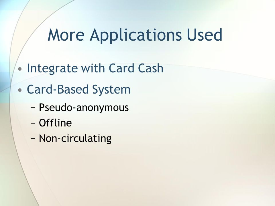 More Applications Used Integrate with Card Cash Card-Based System −Pseudo-anonymous −Offline −Non-circulating