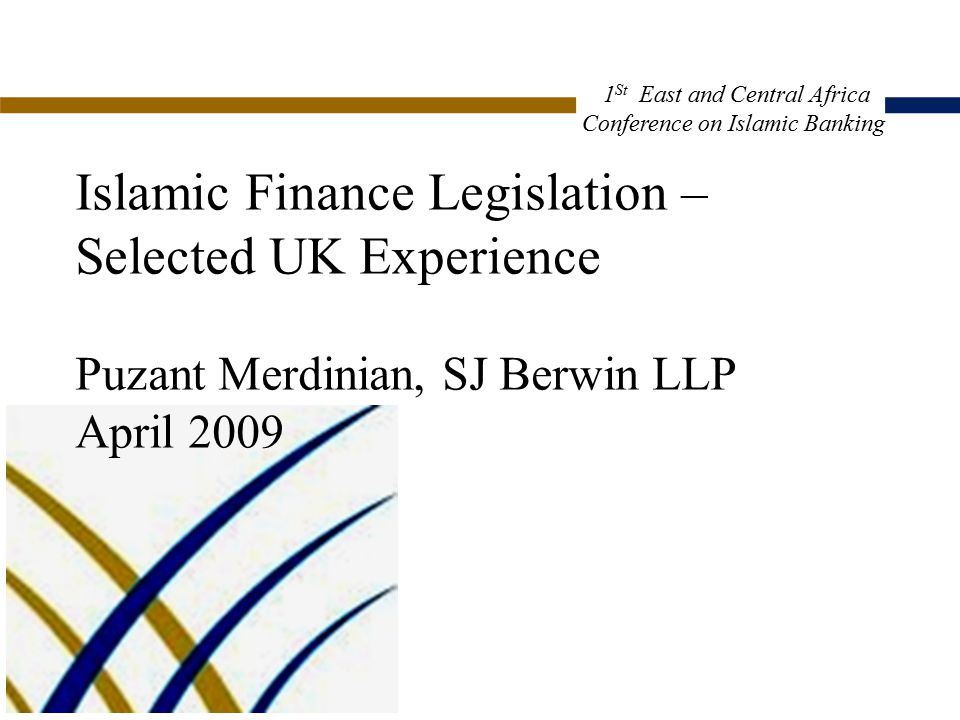 Islamic Finance Legislation – Selected UK Experience Puzant Merdinian, SJ Berwin LLP April 2009 CP2:2001308.1 1 St East and Central Africa Conference on Islamic Banking