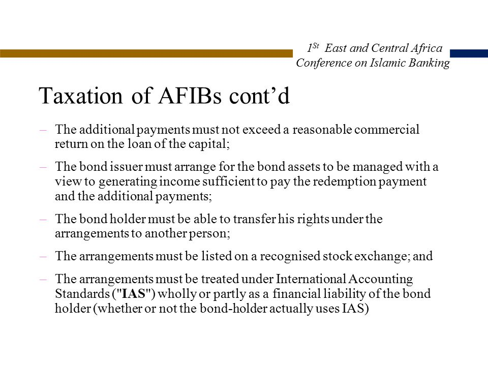 Taxation of AFIBs cont'd –The additional payments must not exceed a reasonable commercial return on the loan of the capital; –The bond issuer must arrange for the bond assets to be managed with a view to generating income sufficient to pay the redemption payment and the additional payments; –The bond holder must be able to transfer his rights under the arrangements to another person; –The arrangements must be listed on a recognised stock exchange; and –The arrangements must be treated under International Accounting Standards ( IAS ) wholly or partly as a financial liability of the bond holder (whether or not the bond-holder actually uses IAS) 1 St East and Central Africa Conference on Islamic Banking