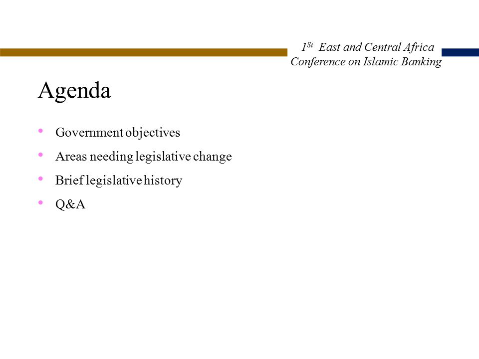 Agenda Government objectives Areas needing legislative change Brief legislative history Q&A 1 St East and Central Africa Conference on Islamic Banking