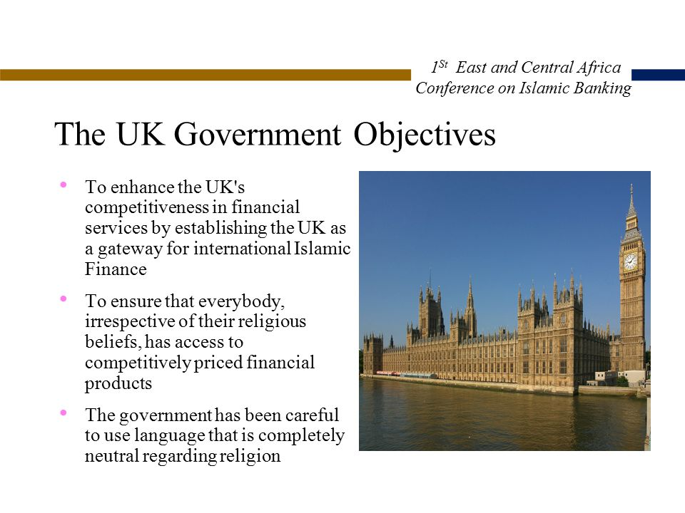 The UK Government Objectives To enhance the UK s competitiveness in financial services by establishing the UK as a gateway for international Islamic Finance To ensure that everybody, irrespective of their religious beliefs, has access to competitively priced financial products The government has been careful to use language that is completely neutral regarding religion 1 St East and Central Africa Conference on Islamic Banking