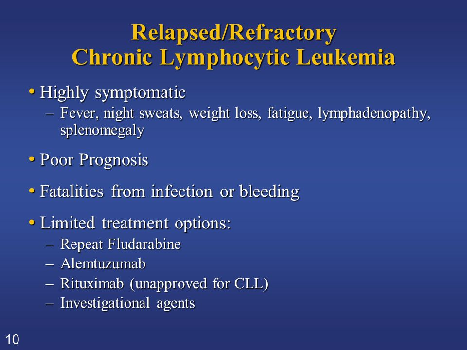 10 Relapsed/Refractory Chronic Lymphocytic Leukemia Highly symptomatic Highly symptomatic –Fever, night sweats, weight loss, fatigue, lymphadenopathy,