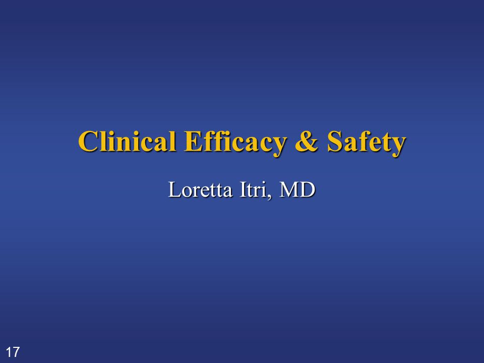 17 Clinical Efficacy & Safety Loretta Itri, MD