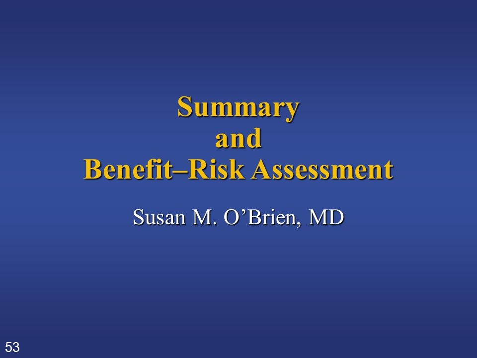 53 Summary and Benefit–Risk Assessment Susan M. O'Brien, MD