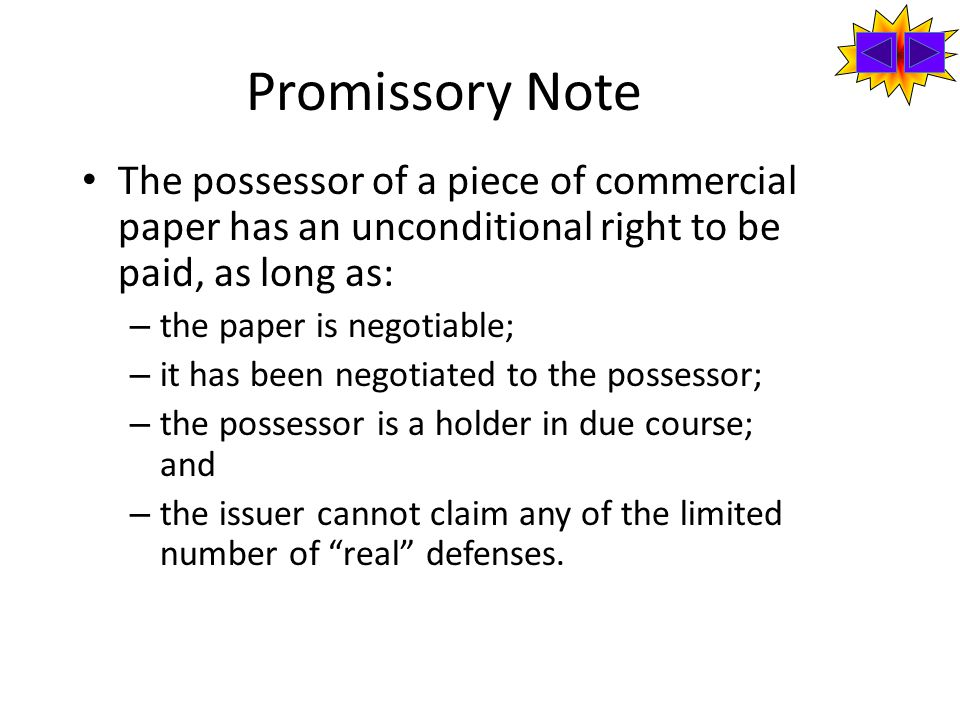 Promissory Note The possessor of a piece of commercial paper has an unconditional right to be paid, as long as: – the paper is negotiable; – it has been negotiated to the possessor; – the possessor is a holder in due course; and – the issuer cannot claim any of the limited number of real defenses.