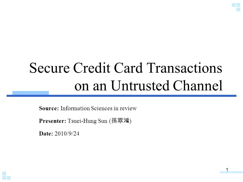 1 Secure Credit Card Transactions on an Untrusted Channel Source: Information Sciences in review Presenter: Tsuei-Hung Sun ( 孫翠鴻 ) Date: 2010/9/24