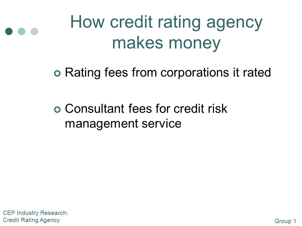 Group 1 CEP Industry Research: Credit Rating Agency How credit rating agency makes money Rating fees from corporations it rated Consultant fees for credit risk management service