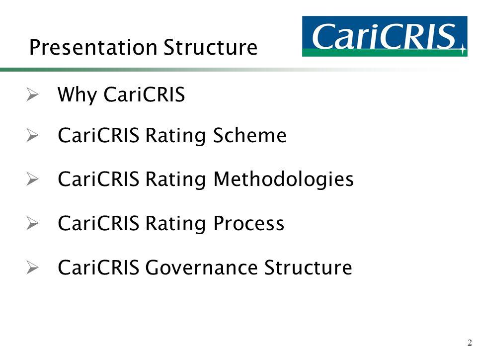 2 Presentation Structure  Why CariCRIS  CariCRIS Rating Scheme  CariCRIS Rating Methodologies  CariCRIS Rating Process  CariCRIS Governance Structure