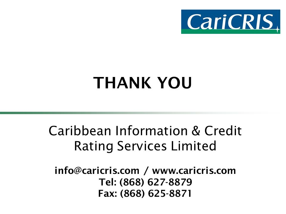 THANK YOU Caribbean Information & Credit Rating Services Limited info@caricris.com / www.caricris.com Tel: (868) 627-8879 Fax: (868) 625-8871