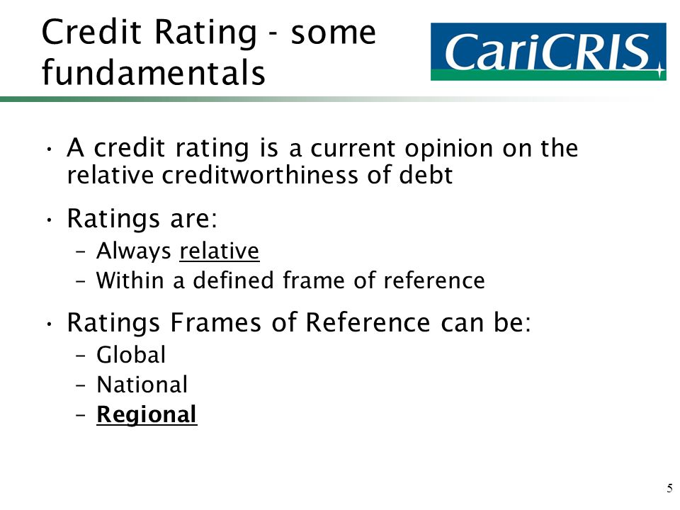 5 Credit Rating - some fundamentals A credit rating is a current opinion on the relative creditworthiness of debt Ratings are: –Always relative –Within a defined frame of reference Ratings Frames of Reference can be: –Global –National –Regional