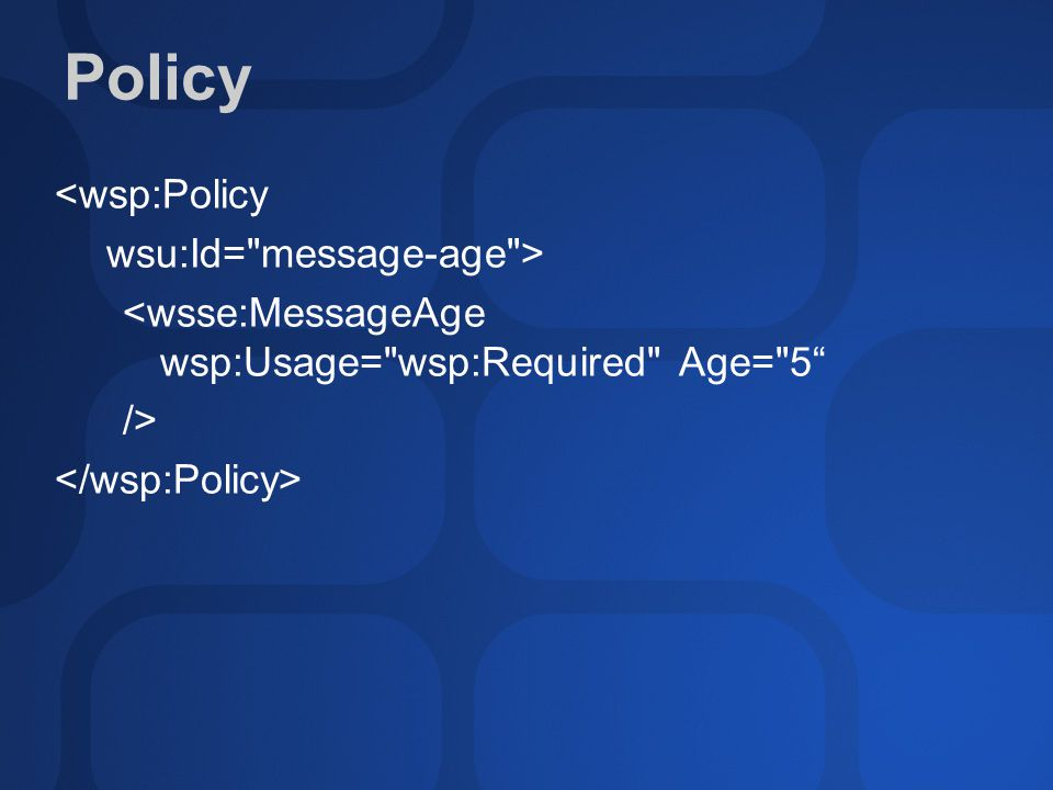 Policy <wsp:Policy wsu:Id= message-age > <wsse:MessageAge wsp:Usage= wsp:Required Age= 5 />