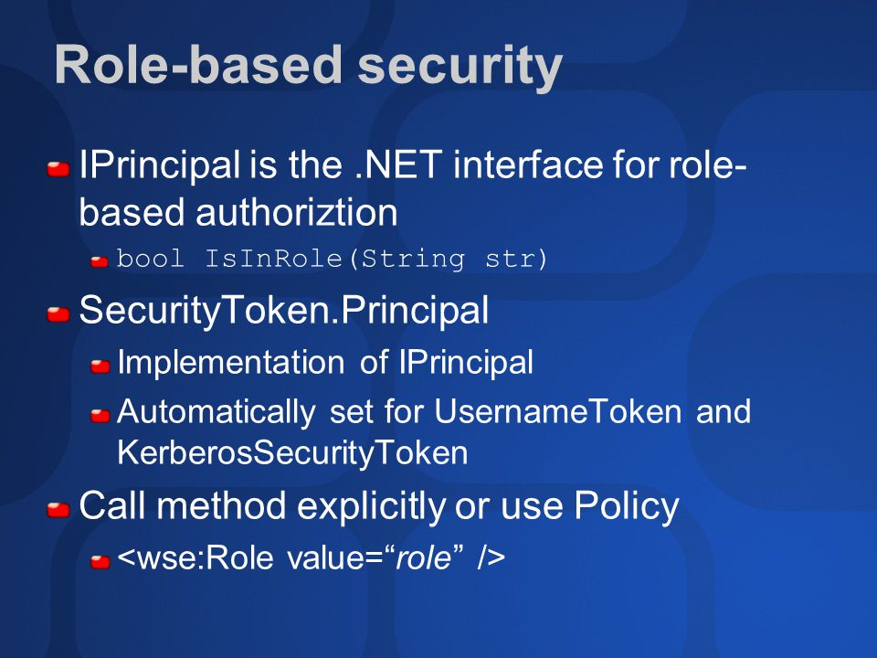 Role-based security IPrincipal is the.NET interface for role- based authoriztion bool IsInRole(String str) SecurityToken.Principal Implementation of IPrincipal Automatically set for UsernameToken and KerberosSecurityToken Call method explicitly or use Policy