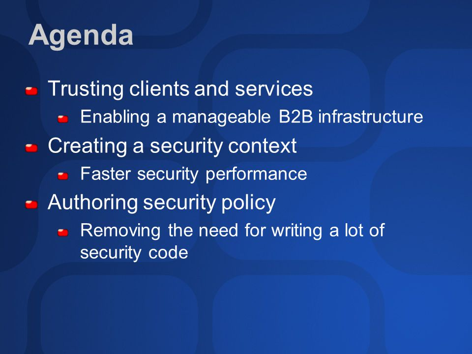 Agenda Trusting clients and services Enabling a manageable B2B infrastructure Creating a security context Faster security performance Authoring security policy Removing the need for writing a lot of security code
