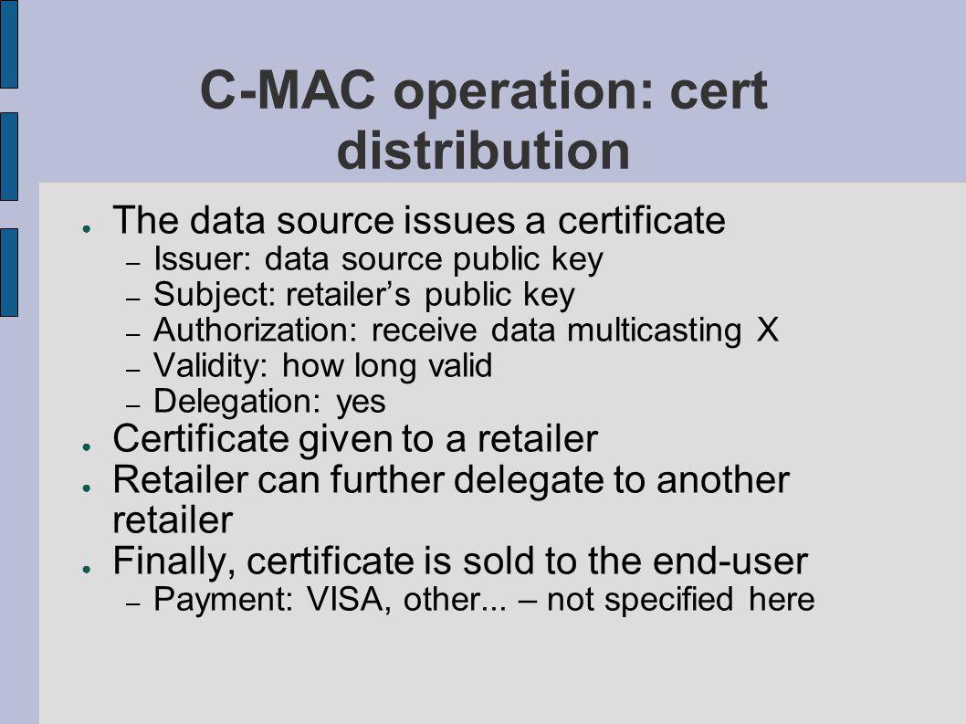 C-MAC operation: cert distribution ● The data source issues a certificate – Issuer: data source public key – Subject: retailer's public key – Authoriz