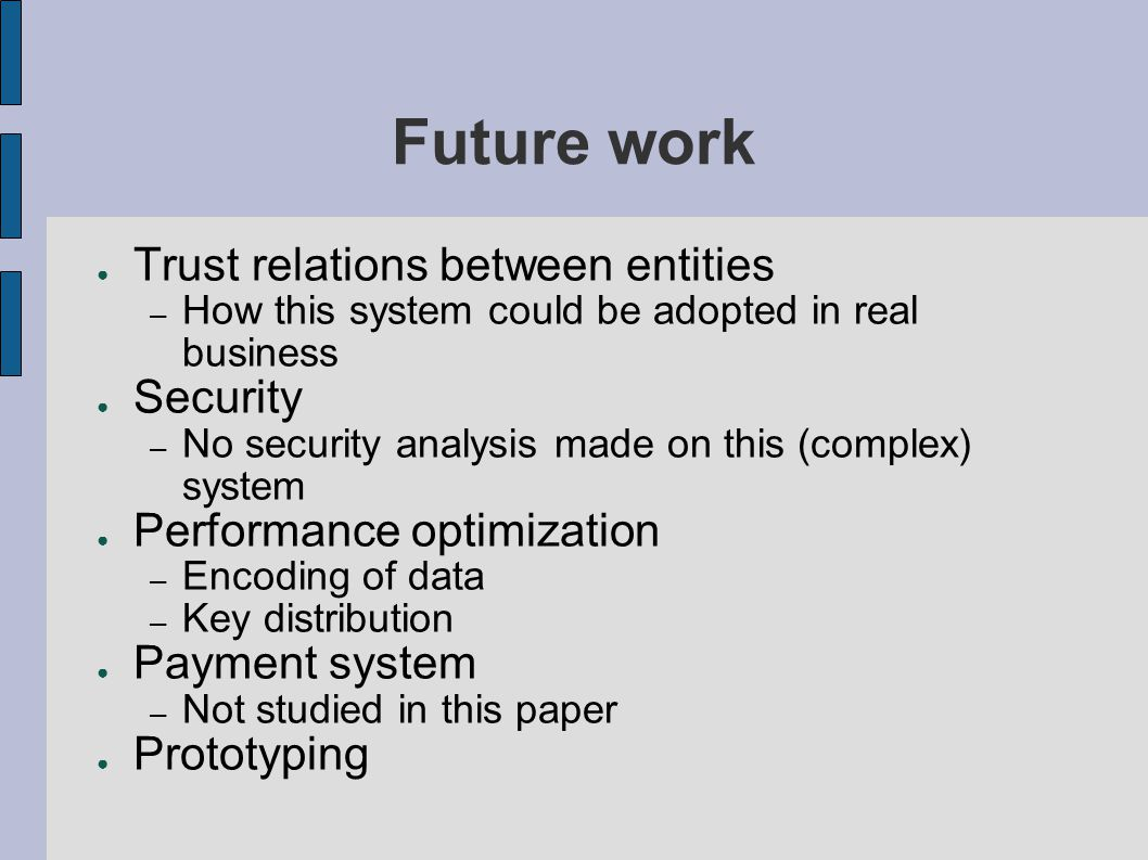 Future work ● Trust relations between entities – How this system could be adopted in real business ● Security – No security analysis made on this (complex) system ● Performance optimization – Encoding of data – Key distribution ● Payment system – Not studied in this paper ● Prototyping
